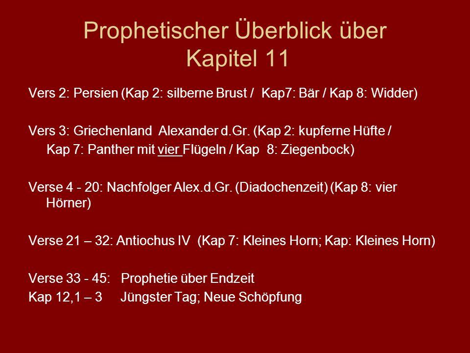 Prophetischer Überblick über Kapitel 11 Vers 2: Persien (Kap 2: silberne Brust / Kap7: Bär / Kap 8: Widder) Vers 3: Griechenland Alexander d.Gr. (Kap