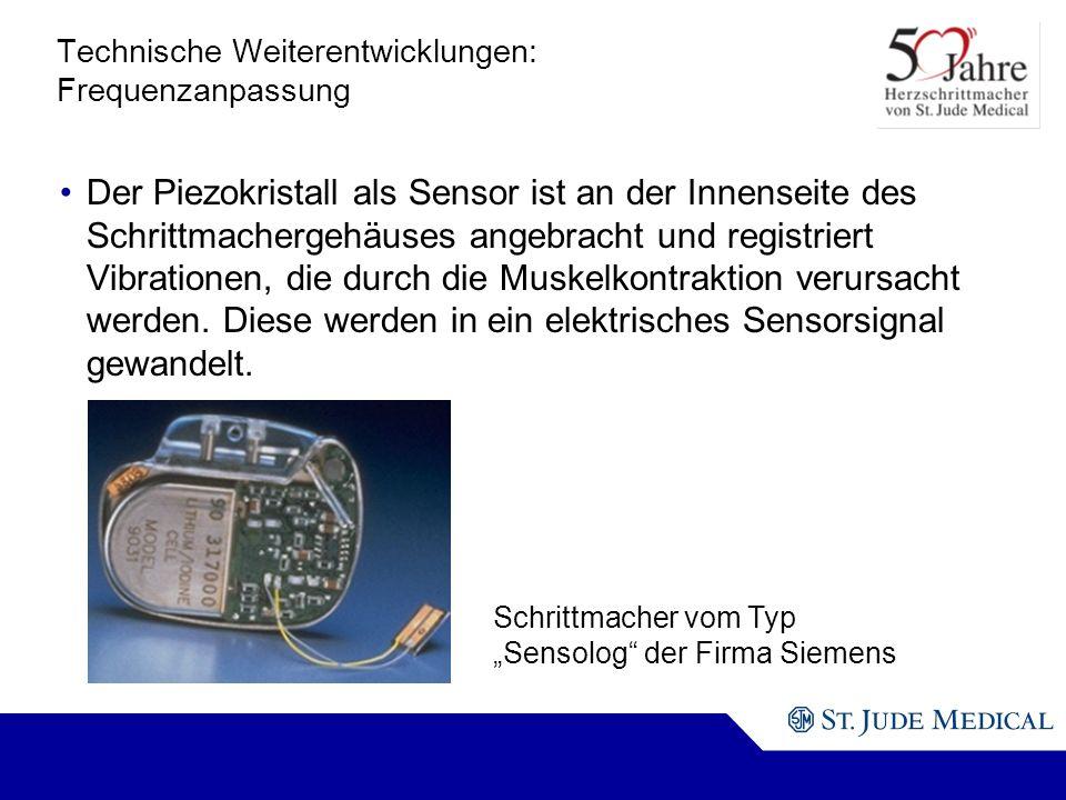 Schrittmacher vom Typ Sensolog der Firma Siemens Technische Weiterentwicklungen: Frequenzanpassung Der Piezokristall als Sensor ist an der Innenseite des Schrittmachergehäuses angebracht und registriert Vibrationen, die durch die Muskelkontraktion verursacht werden.