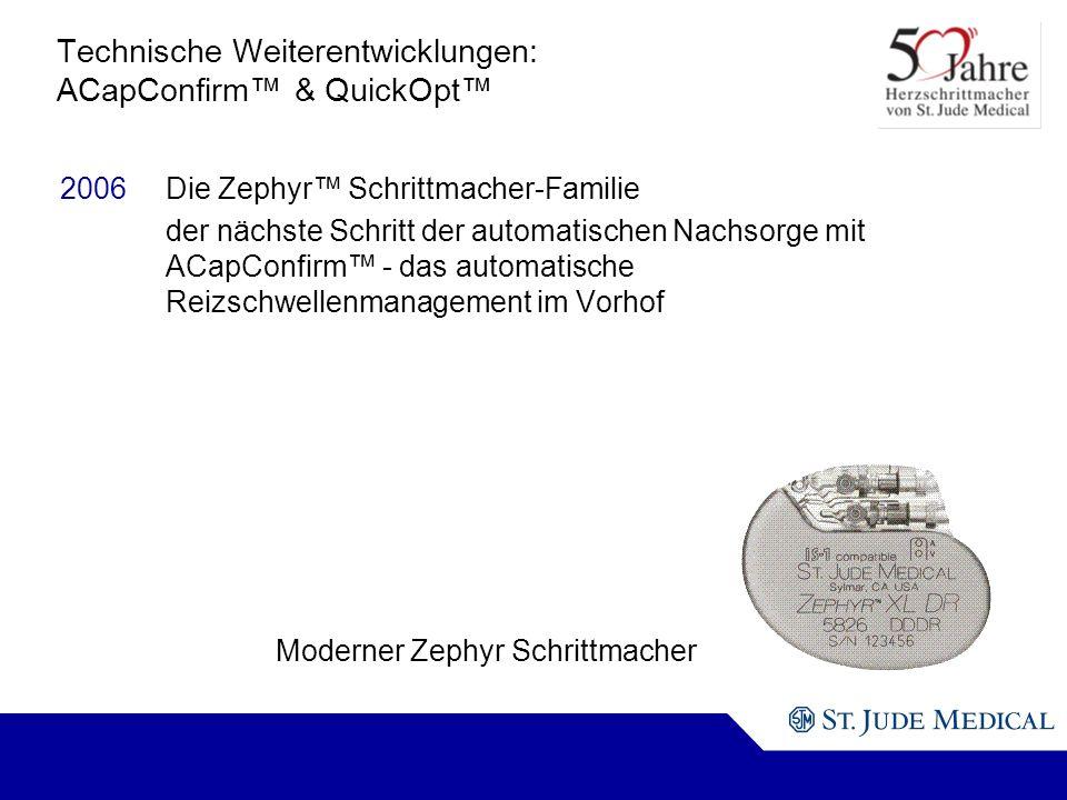 Moderner Zephyr Schrittmacher Technische Weiterentwicklungen: ACapConfirm & QuickOpt 2006Die Zephyr Schrittmacher-Familie der nächste Schritt der automatischen Nachsorge mit ACapConfirm - das automatische Reizschwellenmanagement im Vorhof