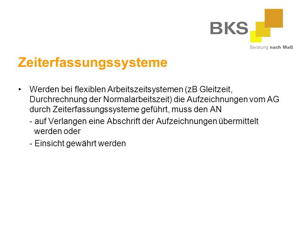 Zeiterfassungssysteme Werden bei flexiblen Arbeitszeitsystemen (zB Gleitzeit, Durchrechnung der Normalarbeitszeit) die Aufzeichnungen vom AG durch Zeiterfassungssysteme geführt, muss den AN - auf Verlangen eine Abschrift der Aufzeichnungen übermittelt werden oder - Einsicht gewährt werden