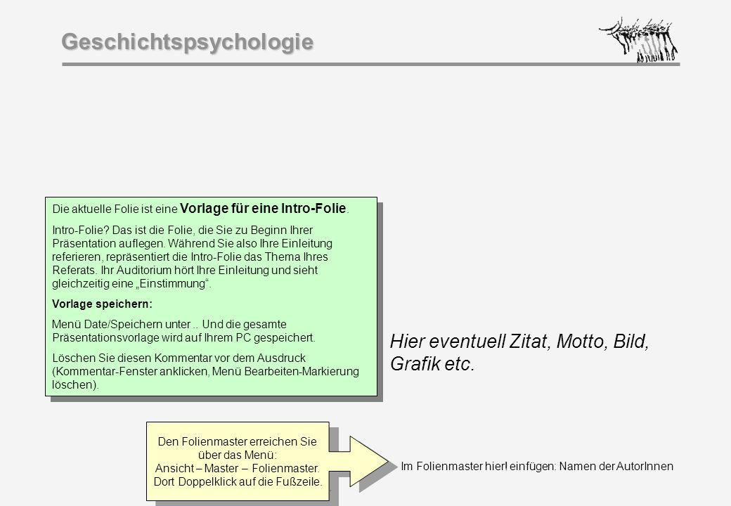 Im Folienmaster hier! einfügen: Namen der AutorInnen Geschichtspsychologie Hier eventuell Zitat, Motto, Bild, Grafik etc. Die aktuelle Folie ist eine