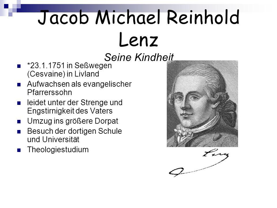 Jacob Michael Reinhold Lenz Seine Kindheit *23.1.1751 in Seßwegen (Cesvaine) in Livland Aufwachsen als evangelischer Pfarrerssohn leidet unter der Str