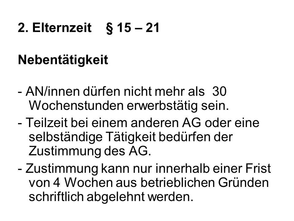 2. Elternzeit§ 15 – 21 Nebentätigkeit - AN/innen dürfen nicht mehr als 30 Wochenstunden erwerbstätig sein. - Teilzeit bei einem anderen AG oder eine s