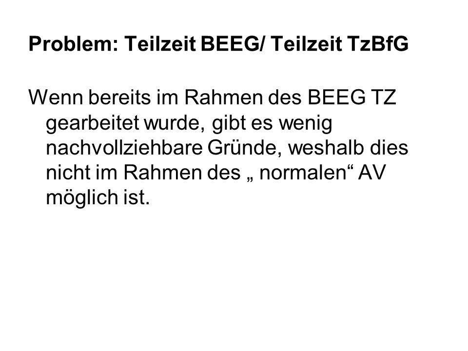 Problem: Teilzeit BEEG/ Teilzeit TzBfG Wenn bereits im Rahmen des BEEG TZ gearbeitet wurde, gibt es wenig nachvollziehbare Gründe, weshalb dies nicht im Rahmen des normalen AV möglich ist.