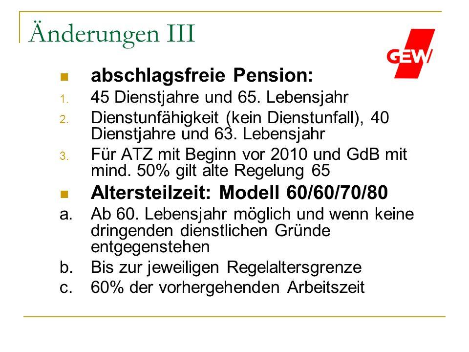 Änderungen III abschlagsfreie Pension: 1. 45 Dienstjahre und 65. Lebensjahr 2. Dienstunfähigkeit (kein Dienstunfall), 40 Dienstjahre und 63. Lebensjah