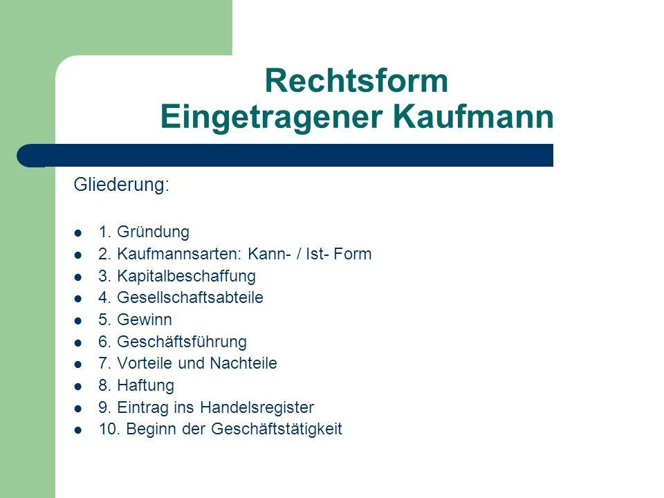 Rechtsform Eingetragener Kaufmann Gliederung: 1. Gründung 2. Kaufmannsarten: Kann- / Ist- Form 3. Kapitalbeschaffung 4. Gesellschaftsabteile 5. Gewinn