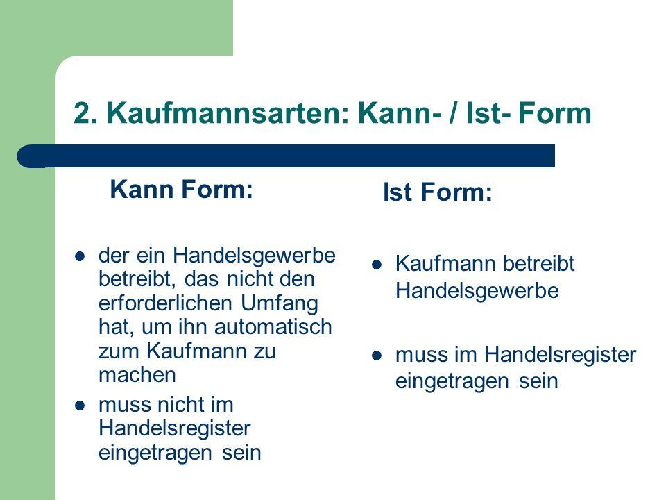 2. Kaufmannsarten: Kann- / Ist- Form Kann Form: der ein Handelsgewerbe betreibt, das nicht den erforderlichen Umfang hat, um ihn automatisch zum Kaufm