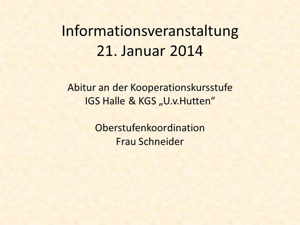 Informationsveranstaltung 21. Januar 2014 Abitur an der Kooperationskursstufe IGS Halle & KGS U.v.Hutten Oberstufenkoordination Frau Schneider