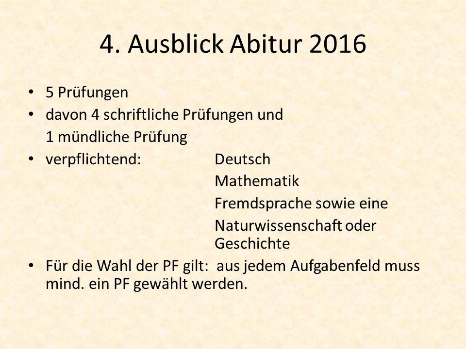 4. Ausblick Abitur 2016 5 Prüfungen davon 4 schriftliche Prüfungen und 1 mündliche Prüfung verpflichtend:Deutsch Mathematik Fremdsprache sowie eine Na