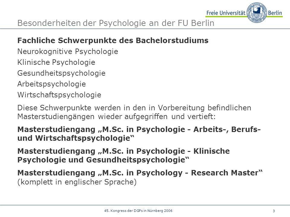 3 45. Kongress der DGPs in Nürnberg 2006 Besonderheiten der Psychologie an der FU Berlin Fachliche Schwerpunkte des Bachelorstudiums Neurokognitive Ps