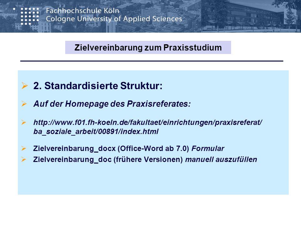 2. Standardisierte Struktur: Auf der Homepage des Praxisreferates: http://www.f01.fh-koeln.de/fakultaet/einrichtungen/praxisreferat/ ba_soziale_arbeit
