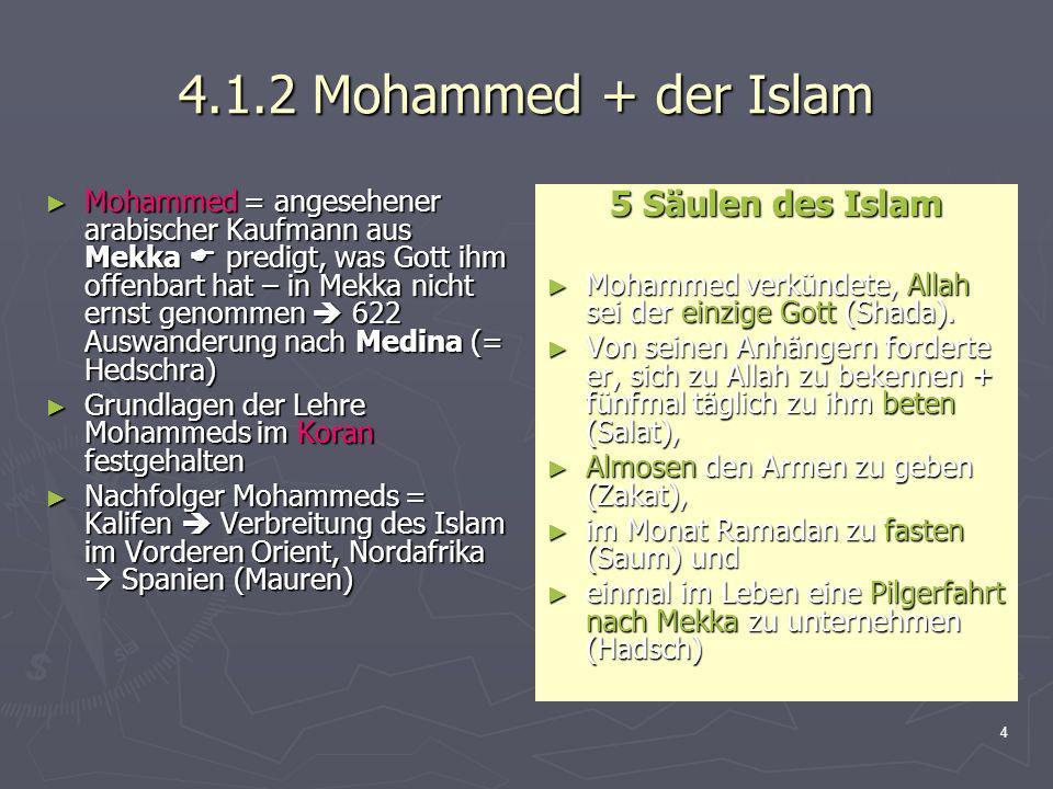 4 4.1.2 Mohammed + der Islam Mohammed = angesehener arabischer Kaufmann aus Mekka predigt, was Gott ihm offenbart hat – in Mekka nicht ernst genommen
