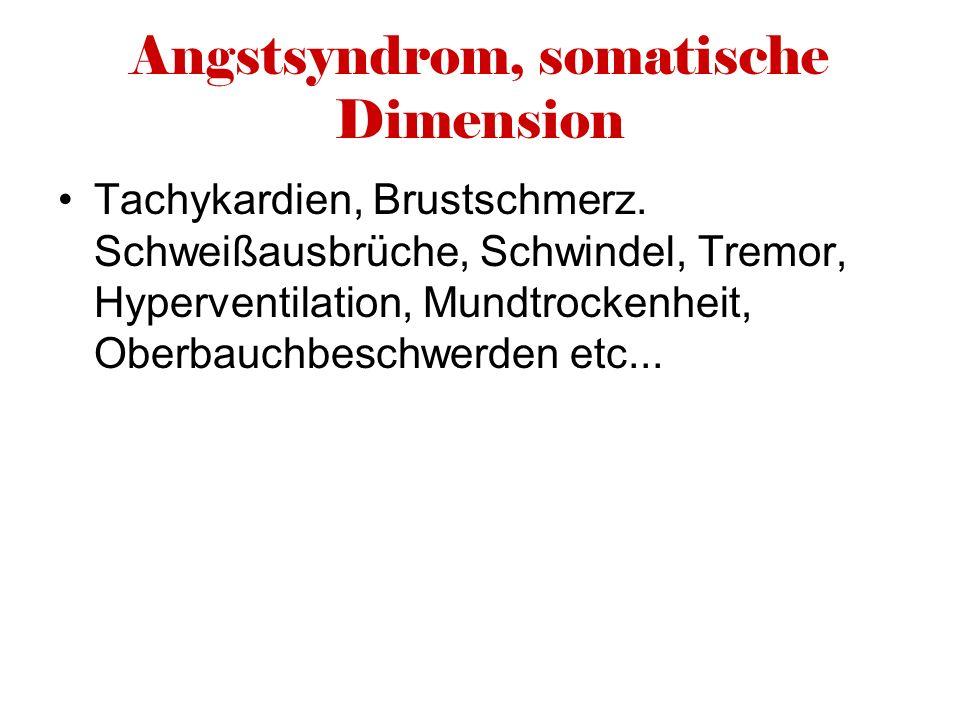 Angstsyndrom, somatische Dimension Tachykardien, Brustschmerz. Schweißausbrüche, Schwindel, Tremor, Hyperventilation, Mundtrockenheit, Oberbauchbeschw