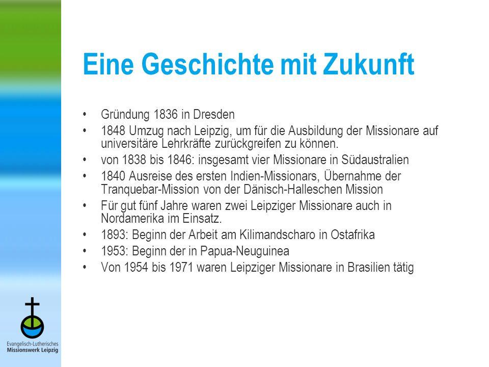 Eine Geschichte mit Zukunft Gründung 1836 in Dresden 1848 Umzug nach Leipzig, um für die Ausbildung der Missionare auf universitäre Lehrkräfte zurückgreifen zu können.