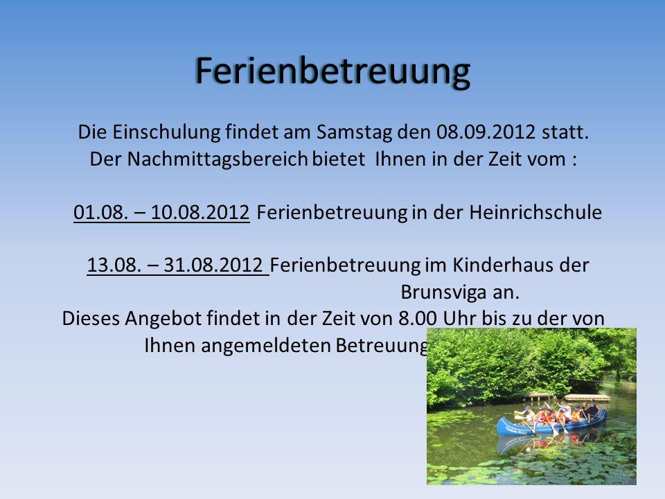 Ferienbetreuung Ferienbetreuung Die Einschulung findet am Samstag den 08.09.2012 statt. Der Nachmittagsbereich bietet Ihnen in der Zeit vom : 01.08. –