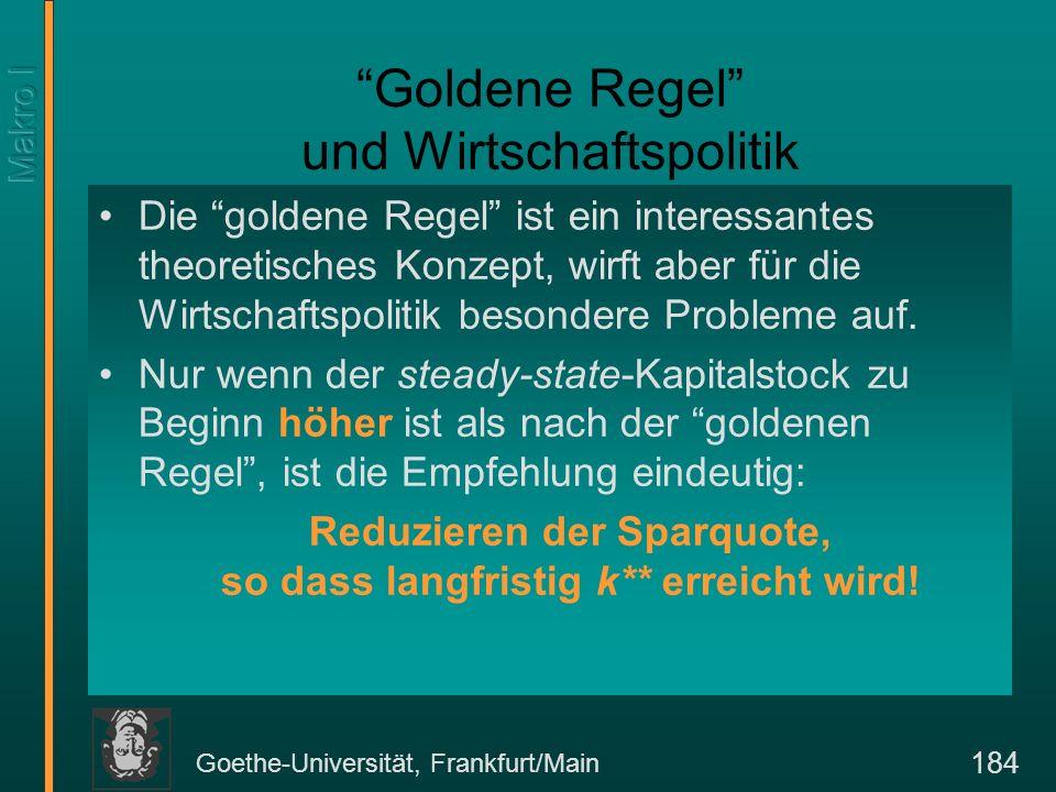 Goethe-Universität, Frankfurt/Main 185 Wirtschaftspolitik und goldene Regel Sofern die Kapitalakkumulation nach der goldenen Regel gesenkt werden müsste, ergibt sich wirtschaftpolitisch prinzipiell kein Problem, weil alle Konsumenten profitieren.