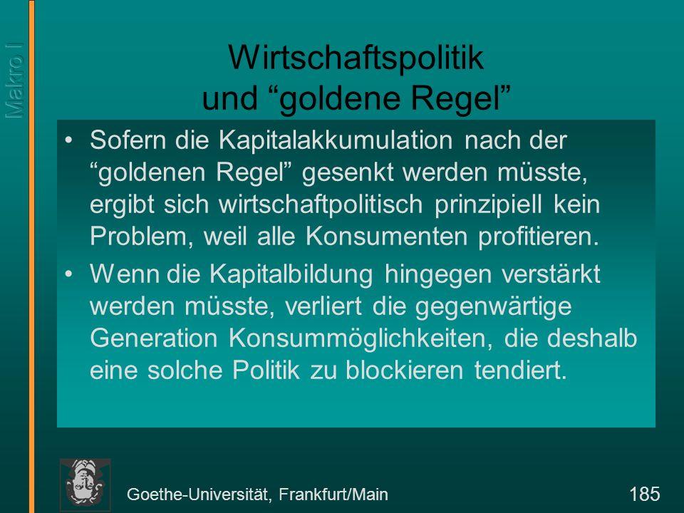 Goethe-Universität, Frankfurt/Main 185 Wirtschaftspolitik und goldene Regel Sofern die Kapitalakkumulation nach der goldenen Regel gesenkt werden müss