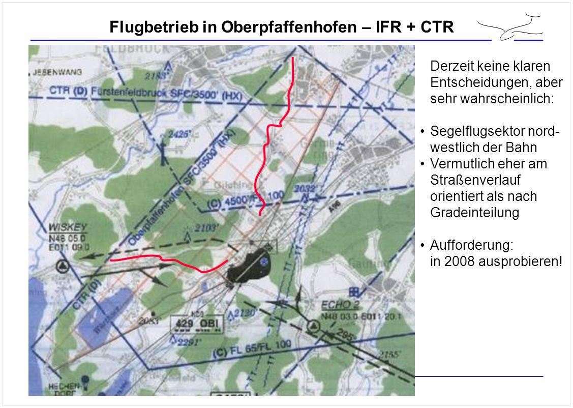 Flugbetrieb in Oberpfaffenhofen – IFR + CTR Derzeit keine klaren Entscheidungen, aber sehr wahrscheinlich: Segelflugsektor nord- westlich der Bahn Vermutlich eher am Straßenverlauf orientiert als nach Gradeinteilung Aufforderung: in 2008 ausprobieren!