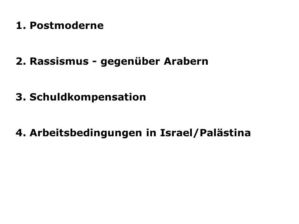 1. Postmoderne 2. Rassismus - gegenüber Arabern 3. Schuldkompensation 4. Arbeitsbedingungen in Israel/Palästina