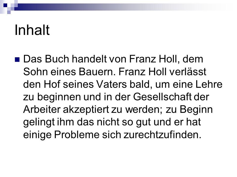 Inhalt Das Buch handelt von Franz Holl, dem Sohn eines Bauern. Franz Holl verlässt den Hof seines Vaters bald, um eine Lehre zu beginnen und in der Ge