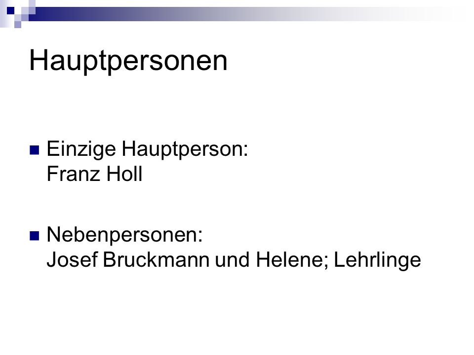 Hauptpersonen Einzige Hauptperson: Franz Holl Nebenpersonen: Josef Bruckmann und Helene; Lehrlinge