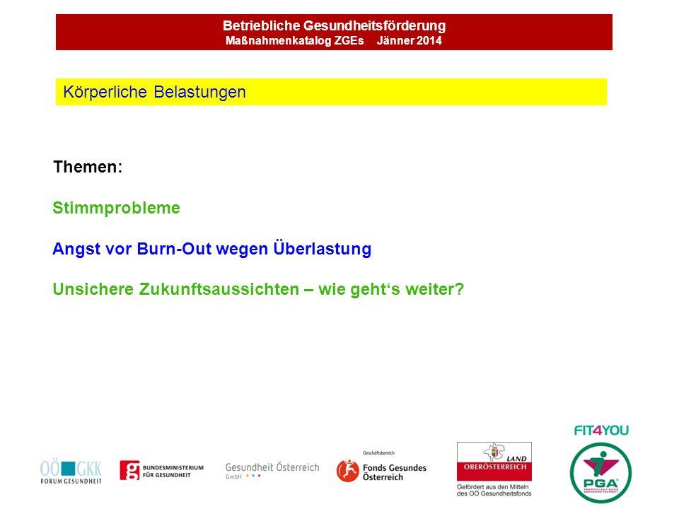 Betriebliche Gesundheitsförderung Maßnahmenkatalog ZGEs Jänner 2014 Themen: Stimmprobleme Angst vor Burn-Out wegen Überlastung Unsichere Zukunftsaussi