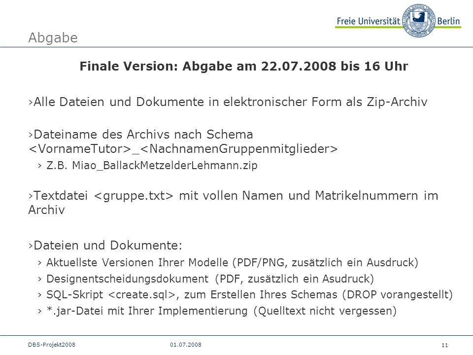 11 DBS-Projekt200801.07.2008 Abgabe Finale Version: Abgabe am 22.07.2008 bis 16 Uhr Alle Dateien und Dokumente in elektronischer Form als Zip-Archiv D