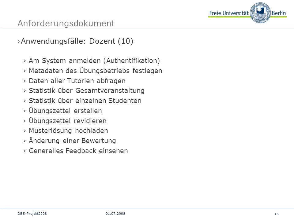 15 DBS-Projekt200801.07.2008 Anforderungsdokument Anwendungsfälle: Dozent (10) Am System anmelden (Authentifikation) Metadaten des Übungsbetriebs fest