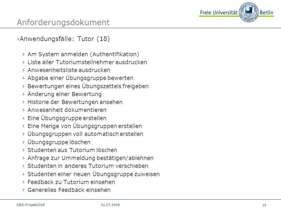 16 DBS-Projekt200801.07.2008 Anforderungsdokument Anwendungsfälle: Tutor (18) Am System anmelden (Authentifikation) Liste aller Tutoriumsteilnehmer au