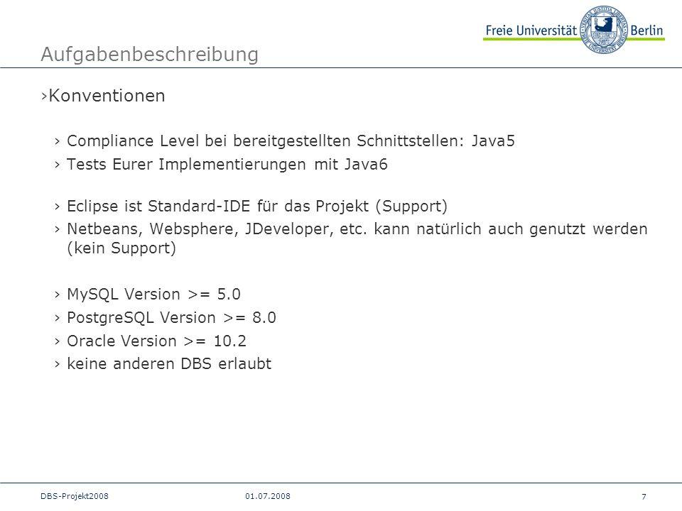 7 DBS-Projekt200801.07.2008 Aufgabenbeschreibung Konventionen Compliance Level bei bereitgestellten Schnittstellen: Java5 Tests Eurer Implementierunge
