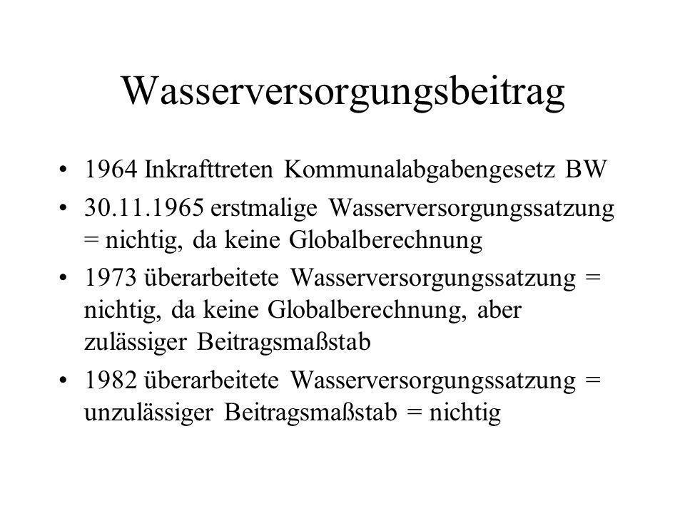 Wasserversorgungsbeitrag 1964 Inkrafttreten Kommunalabgabengesetz BW 30.11.1965 erstmalige Wasserversorgungssatzung = nichtig, da keine Globalberechnung 1973 überarbeitete Wasserversorgungssatzung = nichtig, da keine Globalberechnung, aber zulässiger Beitragsmaßstab 1982 überarbeitete Wasserversorgungssatzung = unzulässiger Beitragsmaßstab = nichtig