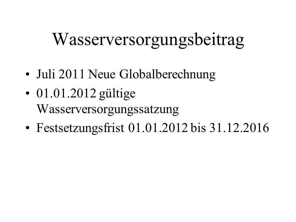 Wasserversorgungsbeitrag Juli 2011 Neue Globalberechnung 01.01.2012 gültige Wasserversorgungssatzung Festsetzungsfrist 01.01.2012 bis 31.12.2016