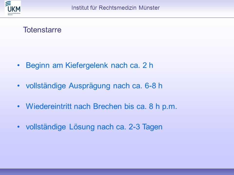 Institut für Rechtsmedizin Münster Totenstarre Beginn am Kiefergelenk nach ca. 2 h vollständige Ausprägung nach ca. 6-8 h Wiedereintritt nach Brechen