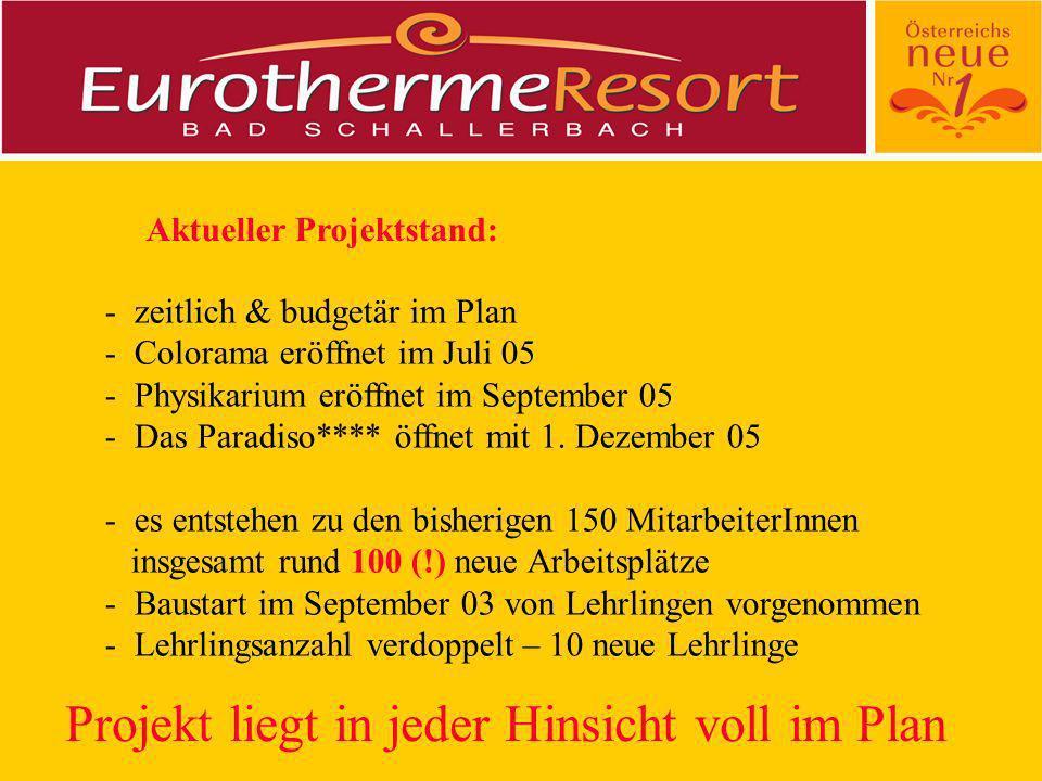 Aktueller Projektstand: - zeitlich & budgetär im Plan - Colorama eröffnet im Juli 05 - Physikarium eröffnet im September 05 - Das Paradiso**** öffnet mit 1.