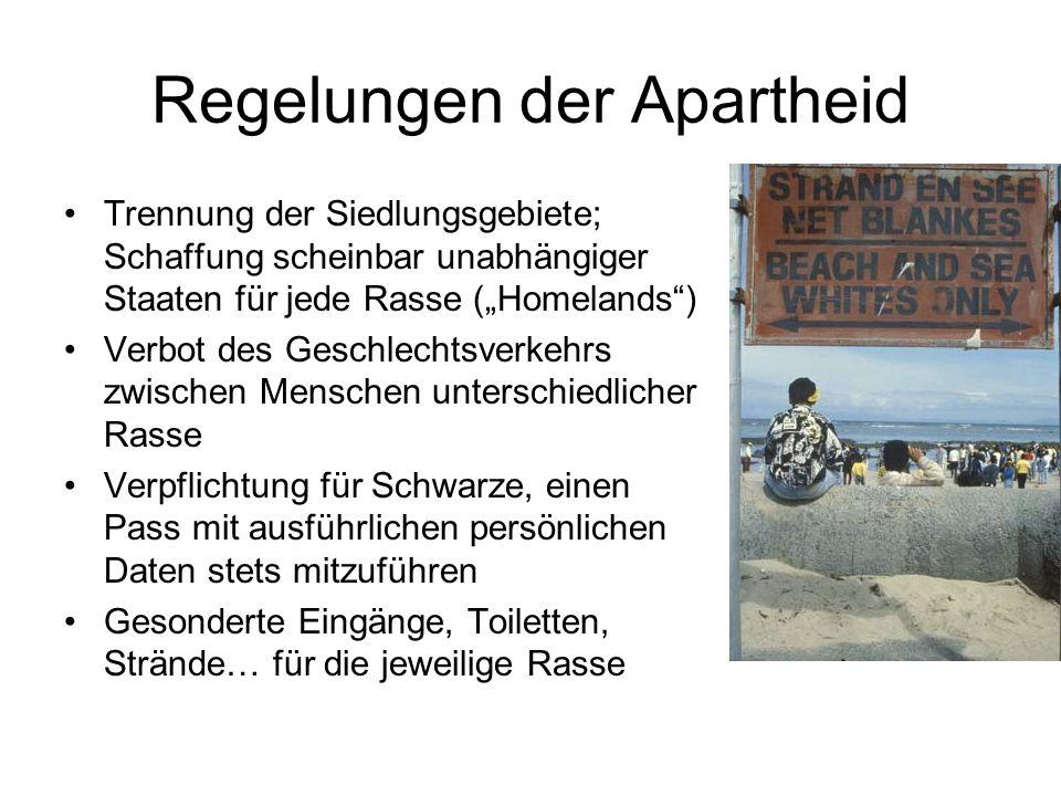 Regelungen der Apartheid Trennung der Siedlungsgebiete; Schaffung scheinbar unabhängiger Staaten für jede Rasse (Homelands) Verbot des Geschlechtsverkehrs zwischen Menschen unterschiedlicher Rasse Verpflichtung für Schwarze, einen Pass mit ausführlichen persönlichen Daten stets mitzuführen Gesonderte Eingänge, Toiletten, Strände… für die jeweilige Rasse