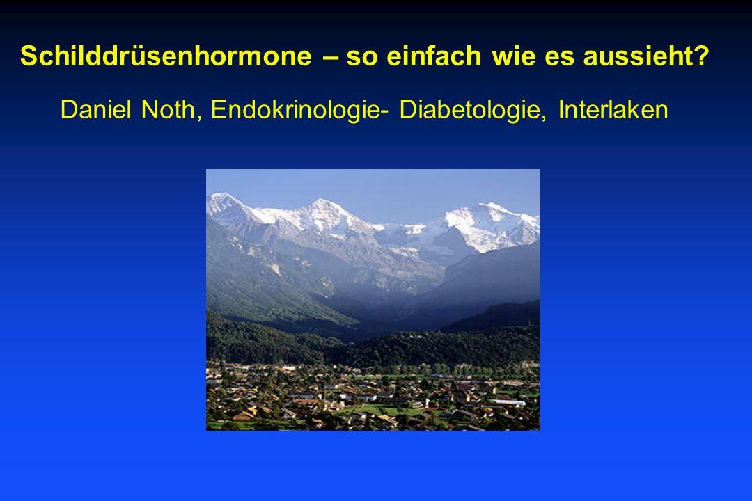Schilddrüsenhormone – so einfach wie es aussieht? Daniel Noth, Endokrinologie- Diabetologie, Interlaken