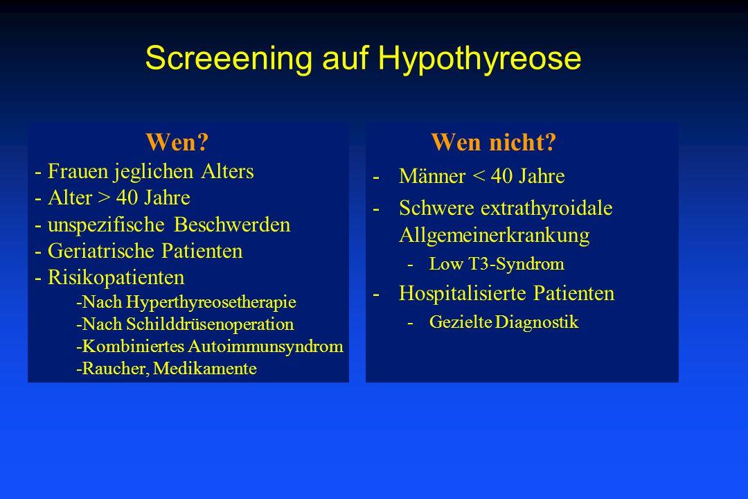 Screeening auf Hypothyreose Wen nicht? -Männer < 40 Jahre -Schwere extrathyroidale Allgemeinerkrankung -Low T3-Syndrom -Hospitalisierte Patienten -Gez