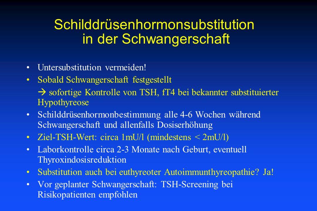 Schilddrüsenhormonsubstitution in der Schwangerschaft Untersubstitution vermeiden! Sobald Schwangerschaft festgestellt sofortige Kontrolle von TSH, fT