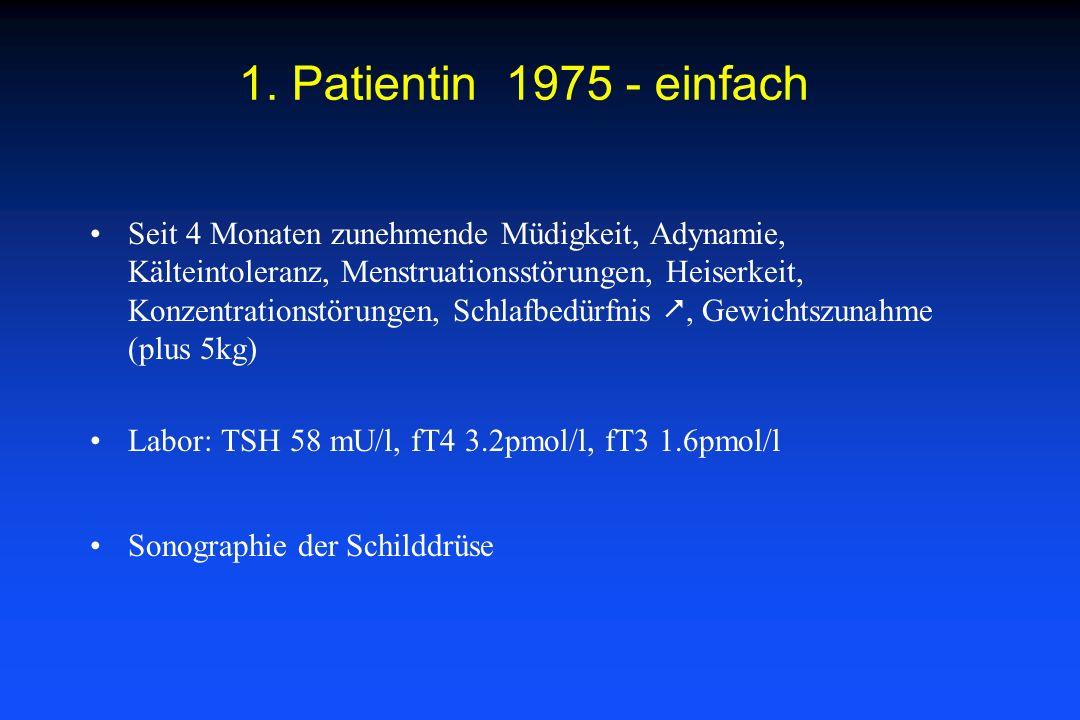 1. Patientin 1975 - einfach Seit 4 Monaten zunehmende Müdigkeit, Adynamie, Kälteintoleranz, Menstruationsstörungen, Heiserkeit, Konzentrationstörungen