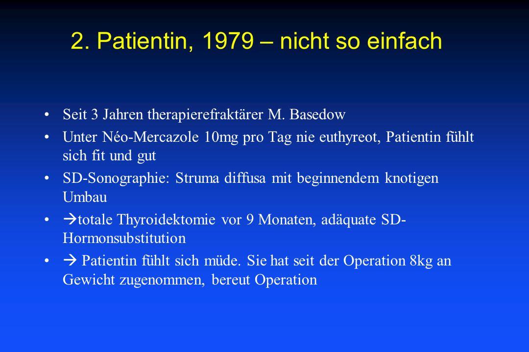 2. Patientin, 1979 – nicht so einfach Seit 3 Jahren therapierefraktärer M. Basedow Unter Néo-Mercazole 10mg pro Tag nie euthyreot, Patientin fühlt sic