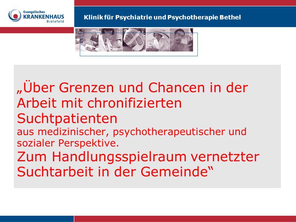 Klinik für Psychiatrie und Psychotherapie Bethel Über Grenzen und Chancen in der Arbeit mit chronifizierten Suchtpatienten aus medizinischer, psychoth