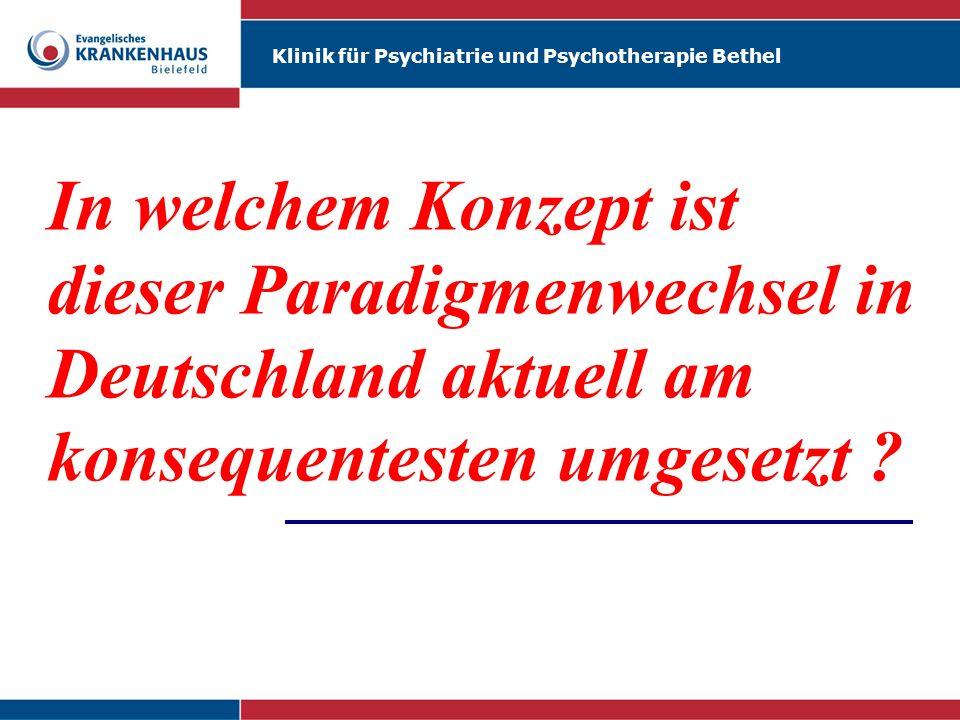 Klinik für Psychiatrie und Psychotherapie Bethel Martin Reker In welchem Konzept ist dieser Paradigmenwechsel in Deutschland aktuell am konsequenteste