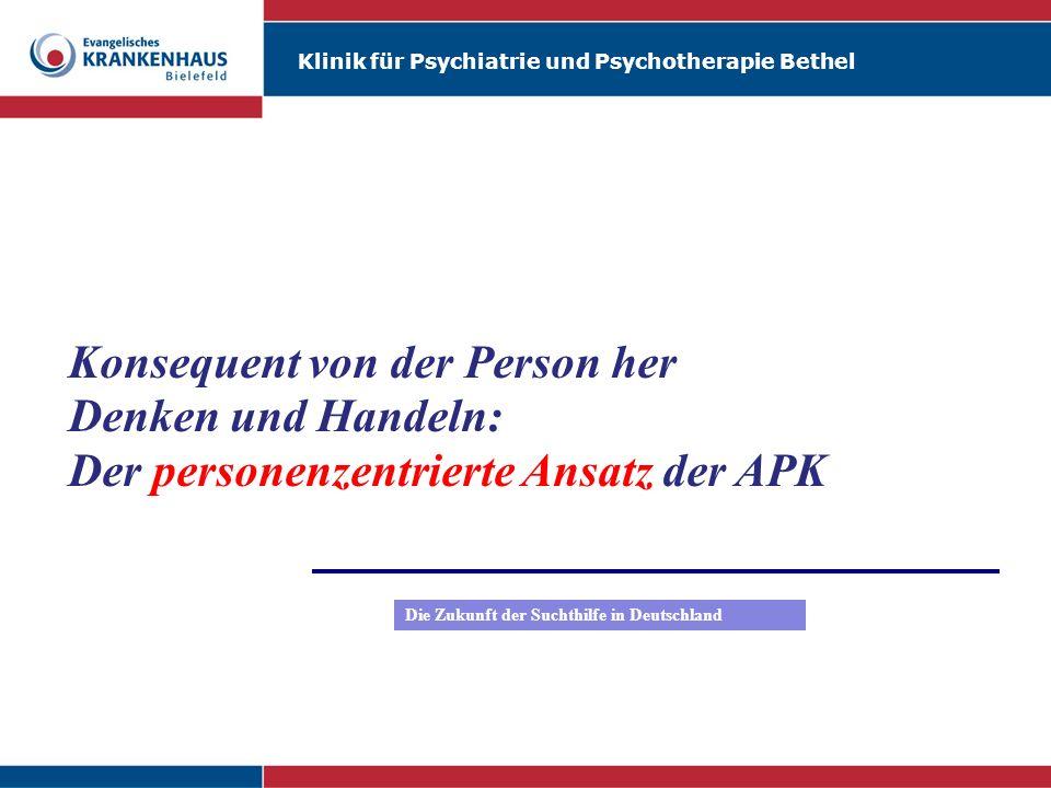 Klinik für Psychiatrie und Psychotherapie Bethel Martin Reker Konsequent von der Person her Denken und Handeln: Der personenzentrierte Ansatz der APK