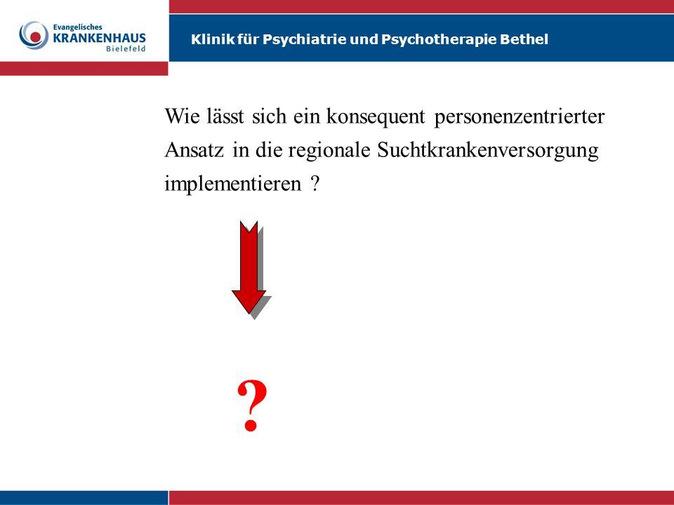 Klinik für Psychiatrie und Psychotherapie Bethel Wie lässt sich ein konsequent personenzentrierter Ansatz in die regionale Suchtkrankenversorgung impl