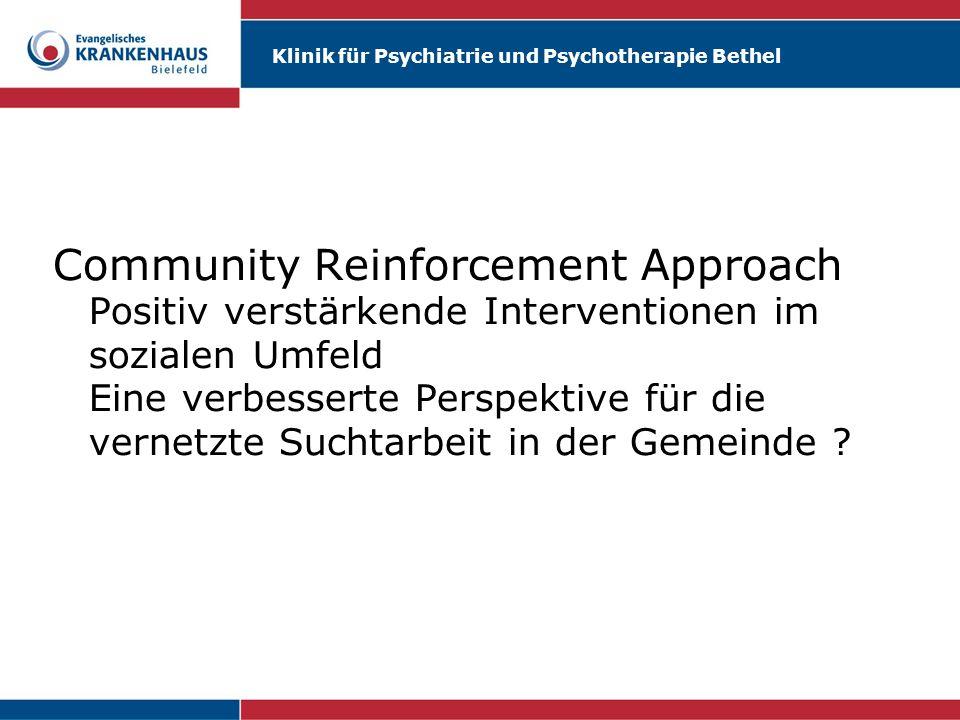 Klinik für Psychiatrie und Psychotherapie Bethel Community Reinforcement Approach Positiv verstärkende Interventionen im sozialen Umfeld Eine verbesse