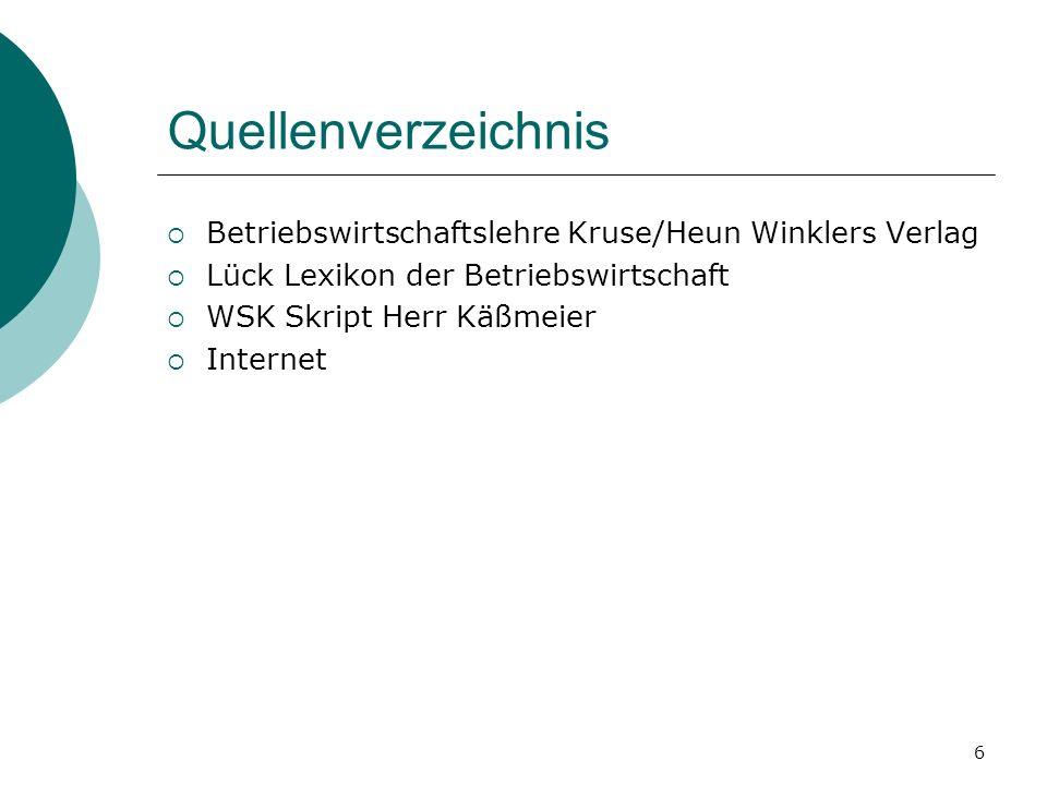 6 Quellenverzeichnis Betriebswirtschaftslehre Kruse/Heun Winklers Verlag Lück Lexikon der Betriebswirtschaft WSK Skript Herr Käßmeier Internet