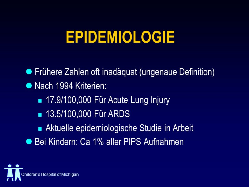Childrens Hospital of Michigan EPIDEMIOLOGIE Frühere Zahlen oft inadäquat (ungenaue Definition) Nach 1994 Kriterien: 17.9/100,000 Für Acute Lung Injur