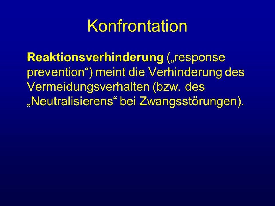 Konfrontation Reaktionsverhinderung (response prevention) meint die Verhinderung des Vermeidungsverhalten (bzw. des Neutralisierens bei Zwangsstörunge