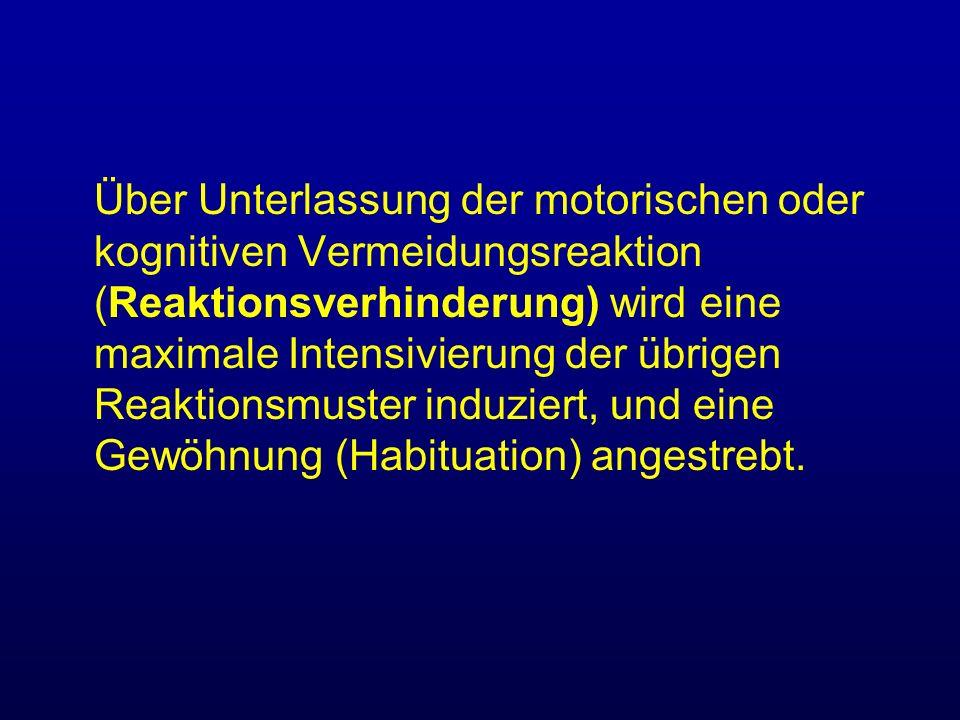 Über Unterlassung der motorischen oder kognitiven Vermeidungsreaktion (Reaktionsverhinderung) wird eine maximale Intensivierung der übrigen Reaktionsm