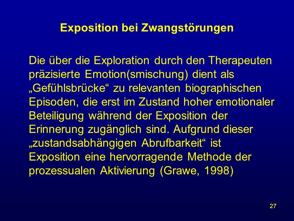 27 Exposition bei Zwangstörungen Die über die Exploration durch den Therapeuten präzisierte Emotion(smischung) dient als Gefühlsbrücke zu relevanten b
